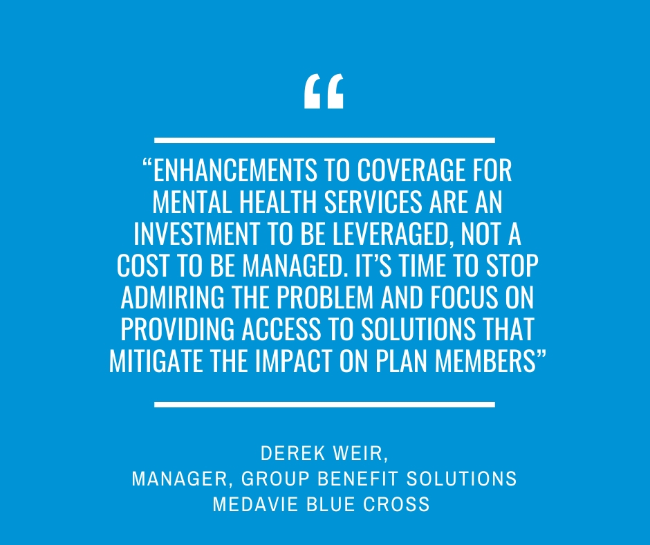 """Enhancements to coverage for mental health services are an investment to be leveraged, not a cost to be managed. It's time to stop admiring the problem and focus on providing access to solutions that mitigate the impact on plan members""