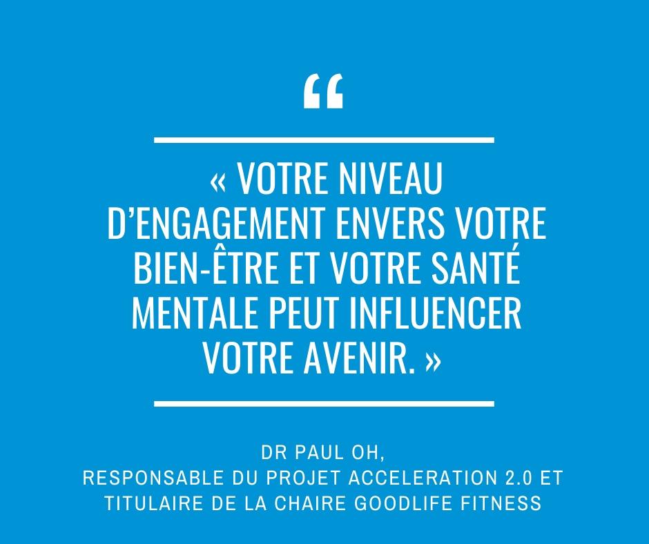 « Votre niveau d'engagement envers votre bien-être et votre santé mentale peut influencer votre avenir. »  Dr Paul Oh, responsable du projet Acceleration 2.0 et titulaire de la chaire GoodLife Fitness