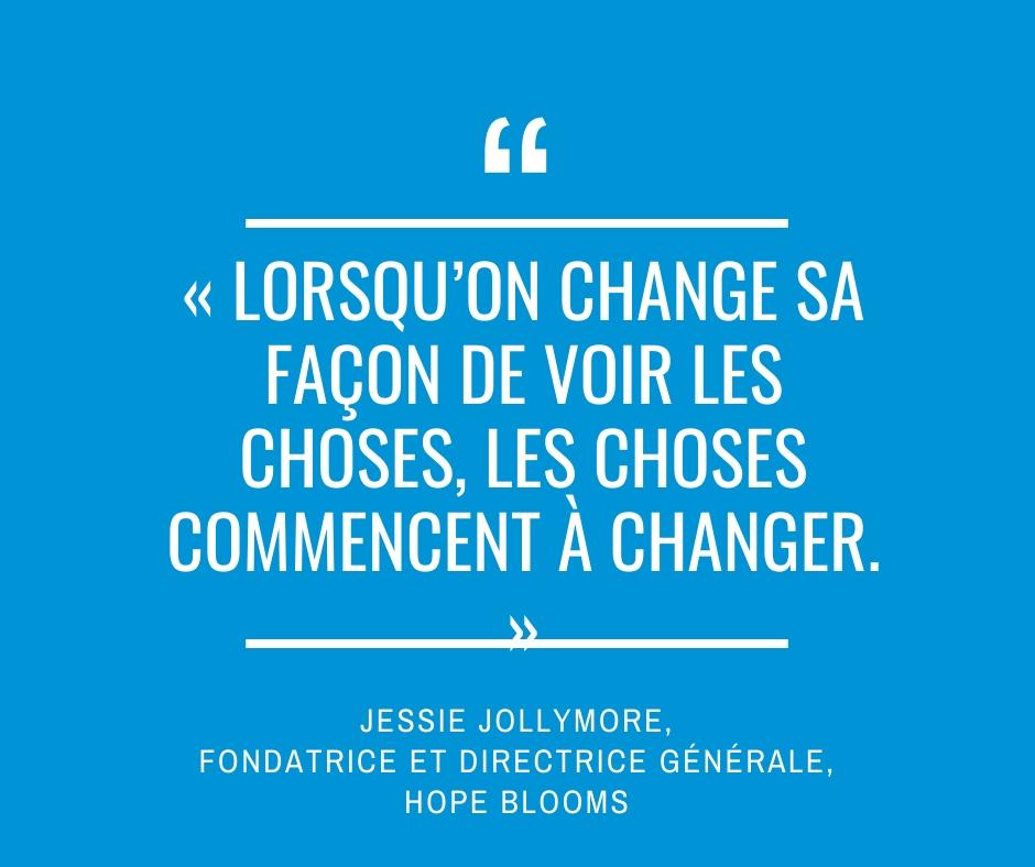 « Lorsqu'on change sa façon de voir les choses, les choses commencent à changer. » Jessie Jollymore, fondatrice et directrice générale, Hope Blooms