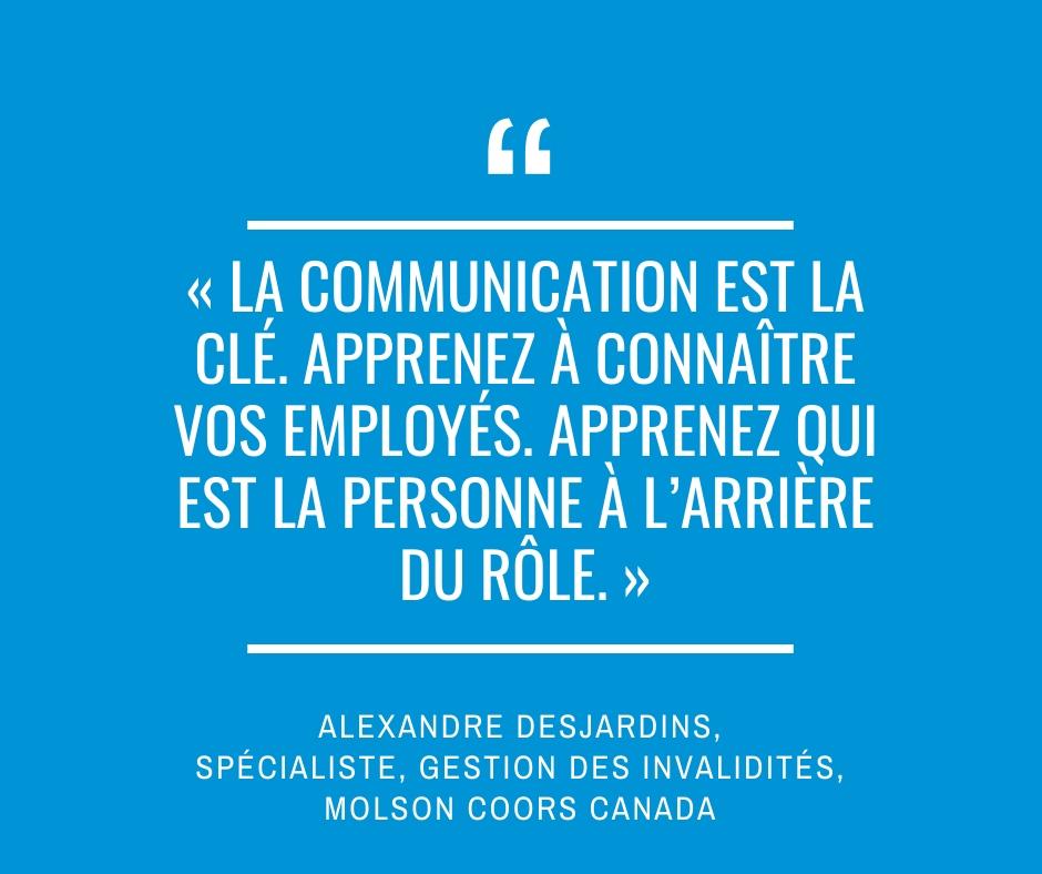 « La communication est la clé. Apprenez à connaître vos employés. Apprenez qui est la personne à l'arrière du rôle. » Alexandre Desjardins, spécialiste, Gestion des invalidités, Molson Coors Canada