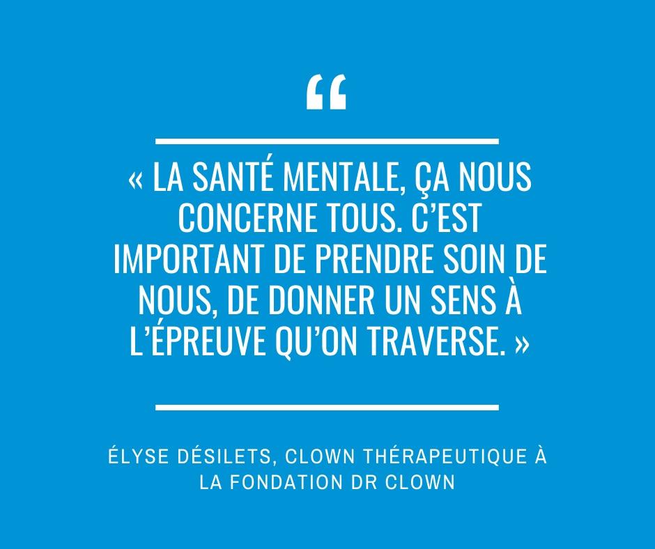 « La santé mentale, ça nous concerne tous. C'est important de prendre soin de nous, de donner un sens à l'épreuve qu'on traverse. » Élyse Désilets, clown thérapeutique à la Fondation Dr Clown