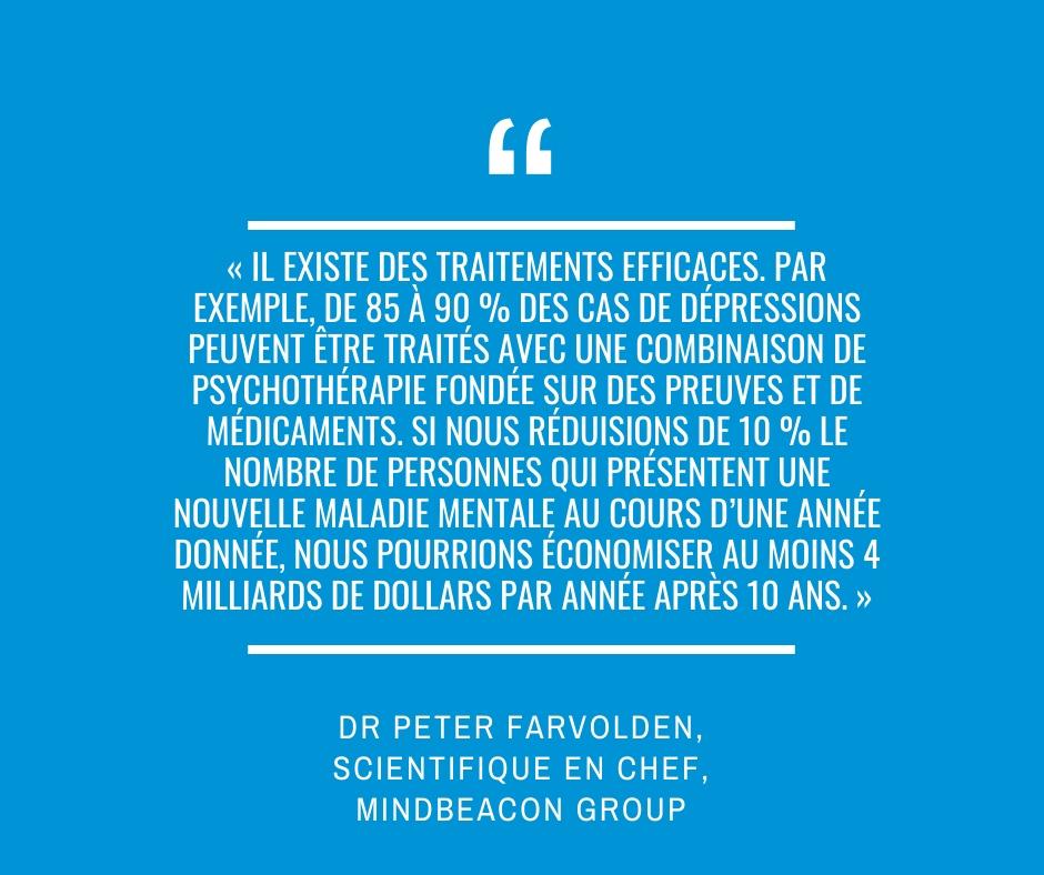 « Il existe des traitements efficaces. Par exemple, de 85 à 90 % des cas de dépressions peuvent être traités avec une combinaison de psychothérapie fondée sur des preuves et de médicaments. Si nous réduisions de 10 % le nombre de personnes qui présentent une nouvelle maladie mentale au cours d'une année donnée, nous pourrions économiser au moins 4 milliards de dollars par année après 10 ans. » Dr Peter Farvolden, scientifique en chef, MindBeacon Group