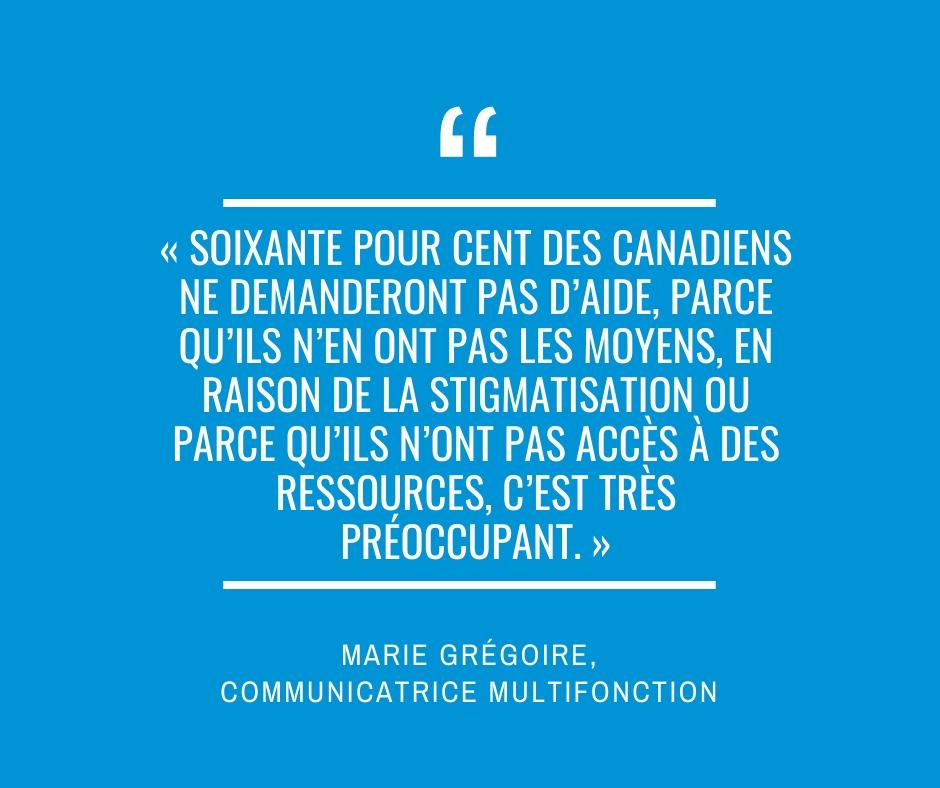 « Soixante pour cent des Canadiens ne demanderont pas d'aide, parce qu'ils n'en ont pas les moyens, en raison de la stigmatisation ou parce qu'ils n'ont pas accès à des ressources, c'est très préoccupant. » Marie Grégoire, communicatrice multifonction