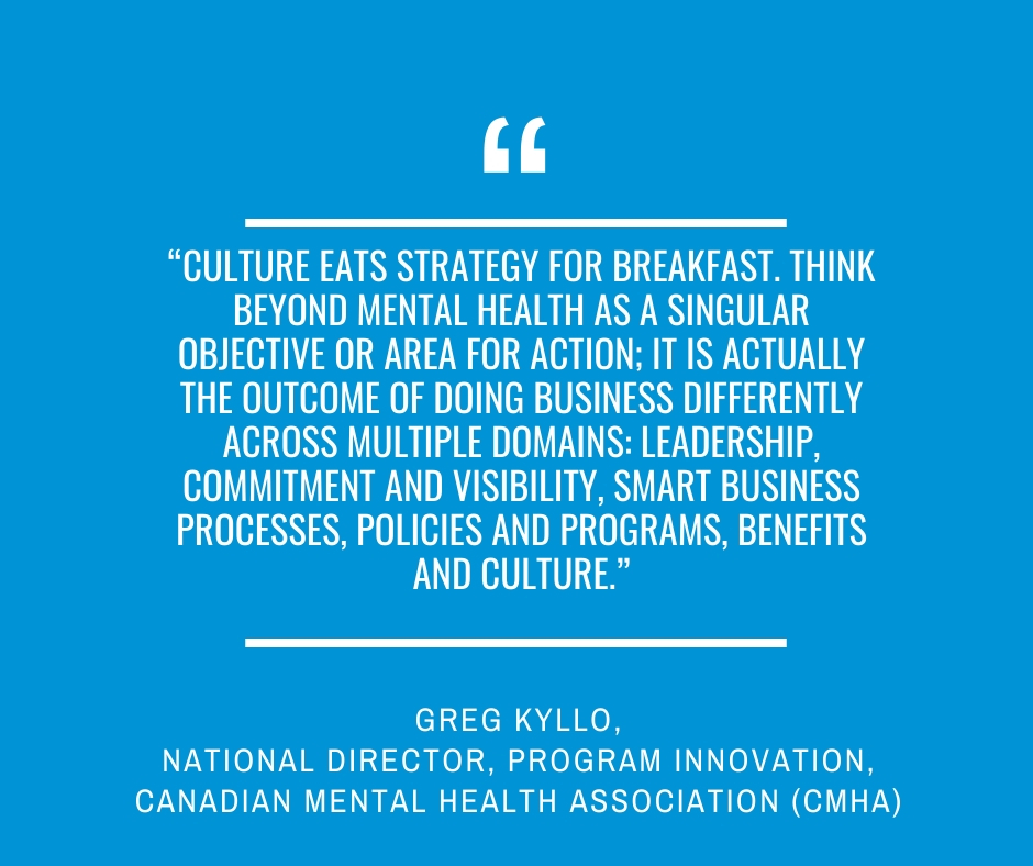 """Culture eats strategy for breakfast. Think beyond mental health as a singular objective or area for action; it is actually the outcome of doing business differently across multiple domains: leadership, commitment and visibility, smart business processes, policies and programs, benefits and culture.""