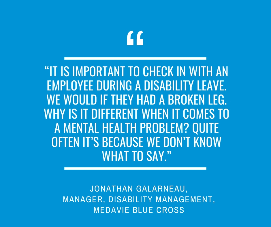"""It is important to check in with an employee during a disability leave. We would if they had a broken leg. Why is it different when it comes to a mental health problem? Quite often it's because we don't know what to say.""