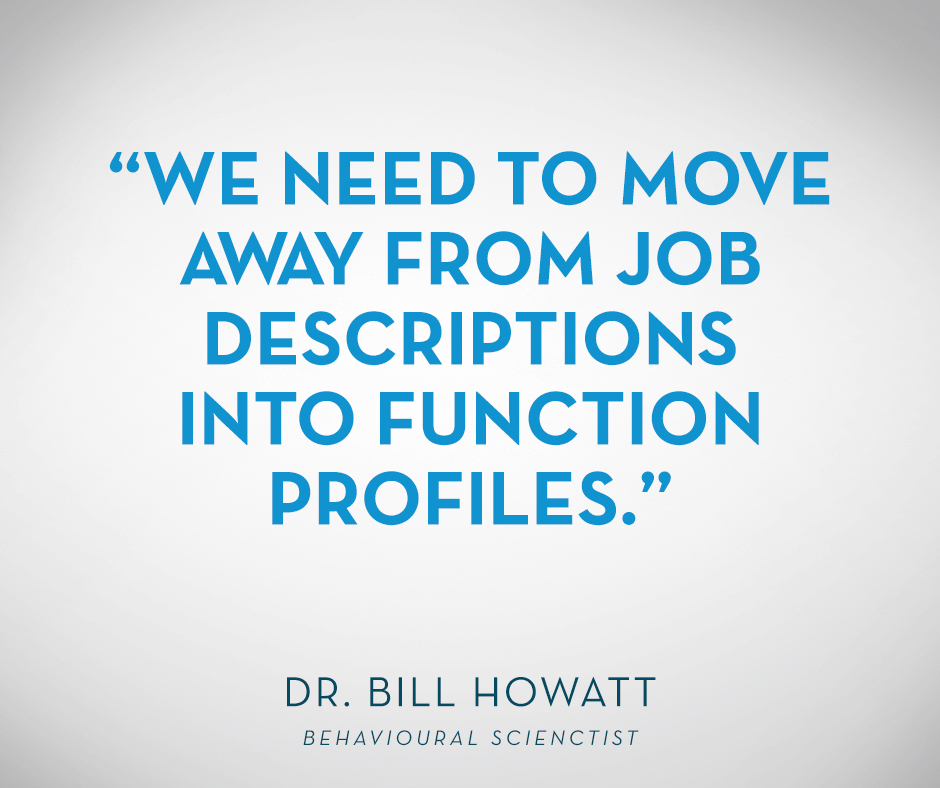 """We need to move away from job descriptions into function profiles."" Dr. Bill Howatt"