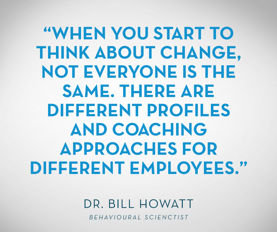 """When you start to think about change, not everyone is the same. There are different profiles and coaching approaches for different employees."" Dr. Bill Howatt"