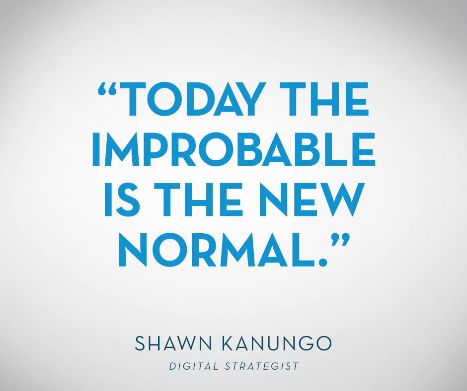 """Today the improbable is the new normal."" Shawn Kanungo, Digital Strategist"