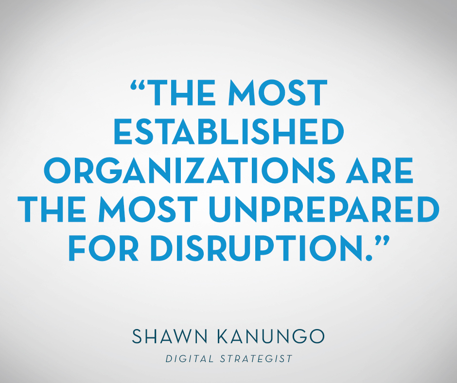 """The most established organizations are the most unprepared for disruption."" Shawn Kanungo"
