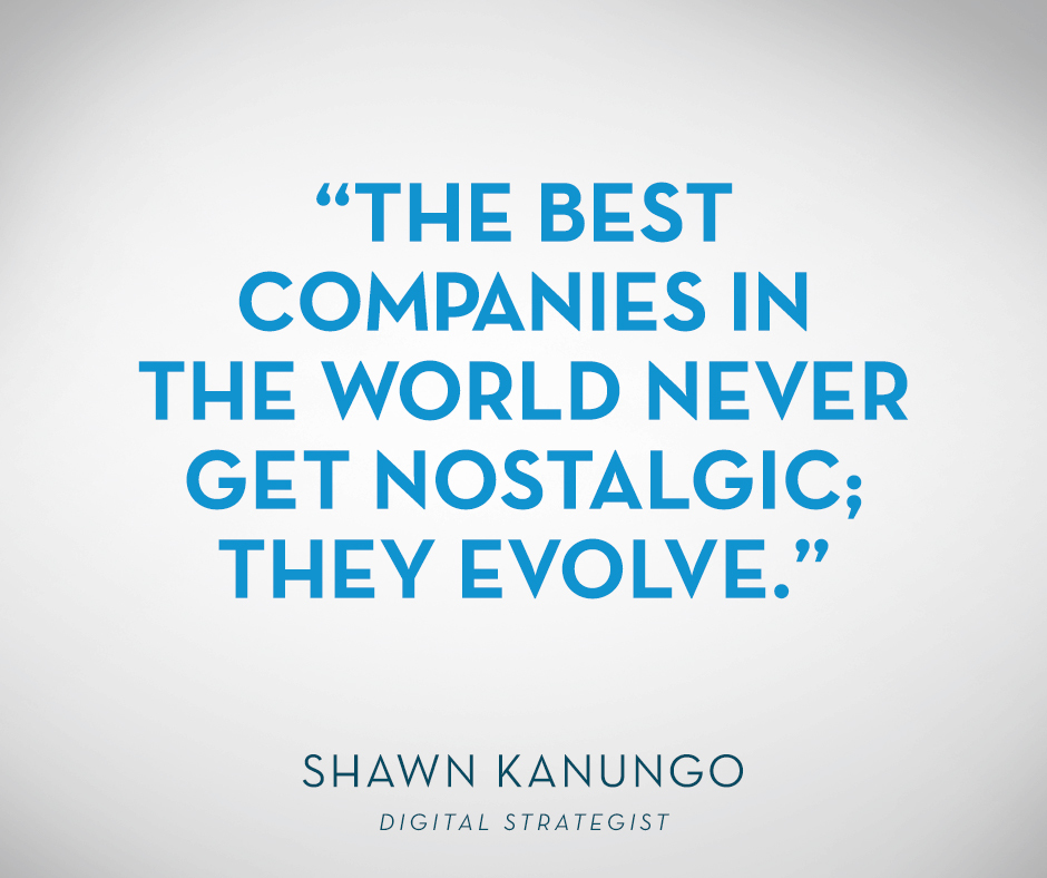"""The best companies in the world never get nostalgic; they evolve."" Shawn Kanungo"