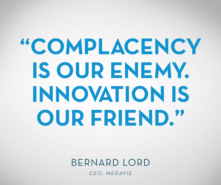 """Complacency is our enemy. Innovation is our friend.""  Bernard Lord, CEO, Medavie"