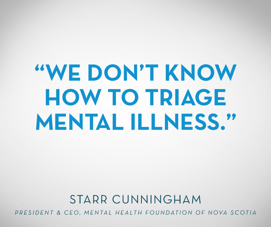 """We don't know how to triage mental illness."" Starr Cunningham, President & CEO, Mental Health Foundation of Nova Scotia"
