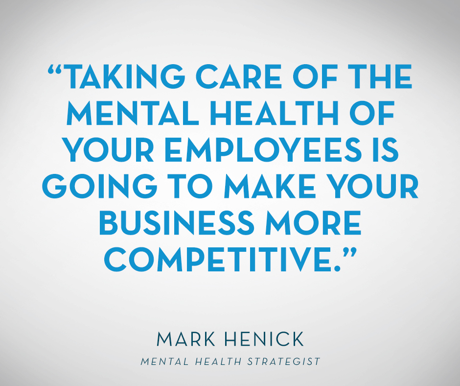 """Taking care of the mental health of your employees is going to make your business more competitive."" Mark Henick, Mental Health Strategist"