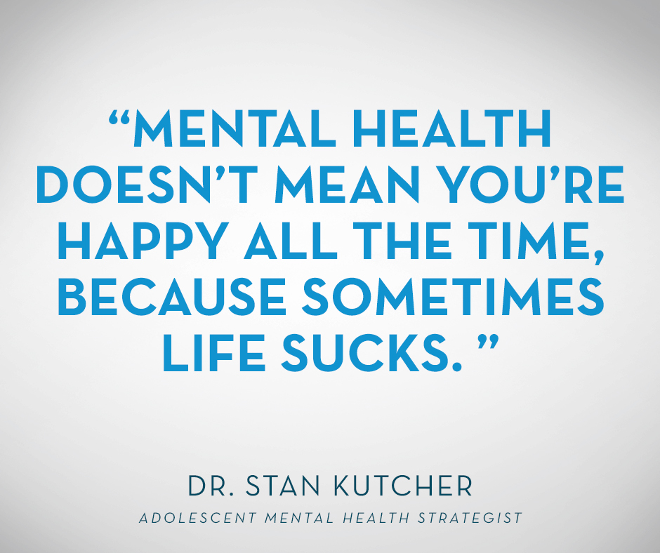 """Mental health doesn't mean you're happy all the time, because sometimes life sucks."" Dr. Stan Kutcher, Adolescent Mental Health Strategist"