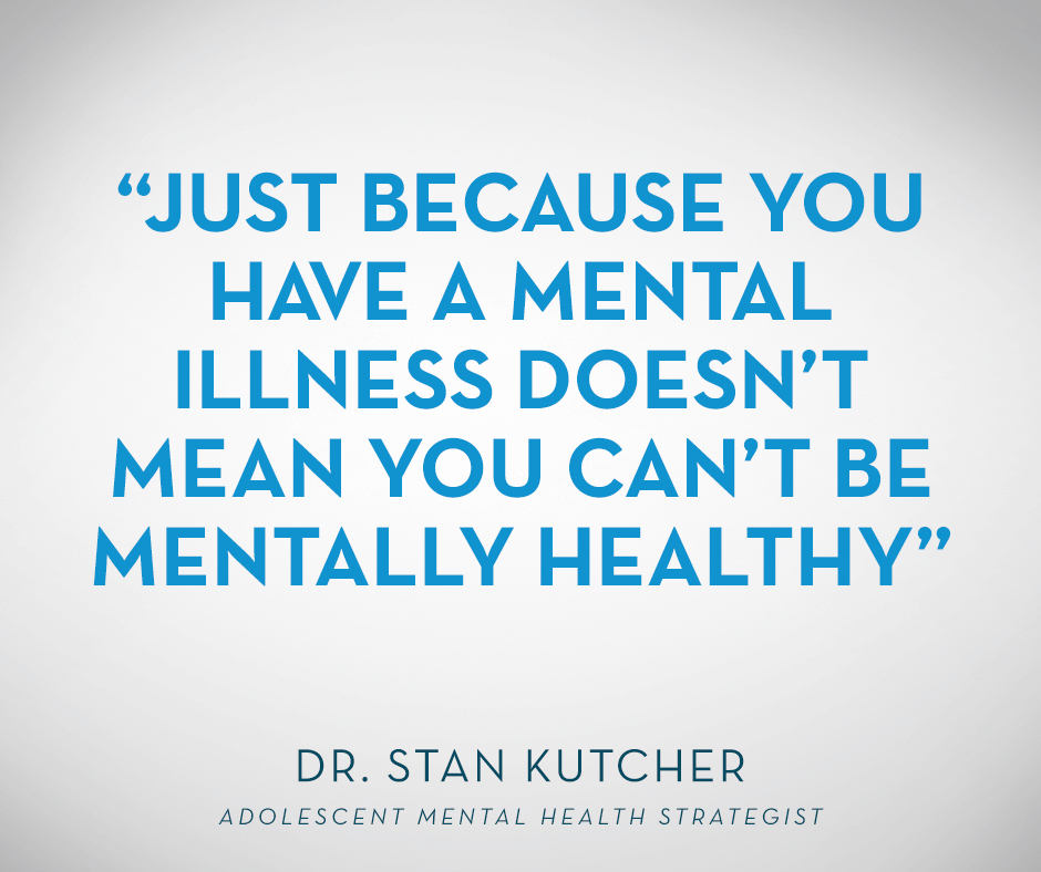 """Just because you have a mental illness doesn't mean you can't be mentally healthy."" Dr. Stan Kutcher"