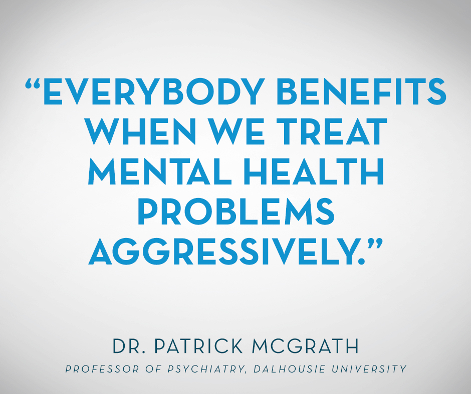 """Everybody benefits when we treat mental health problems aggressively."" Dr. Patrick McGrath, Professor of Psychiatry, Dalhousie University"