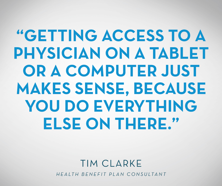 """Getting access to a physician on a tablet or a computer just makes sense, because you do everything else on there."" Tim Clarke, Health Benefit Plan Consultant"