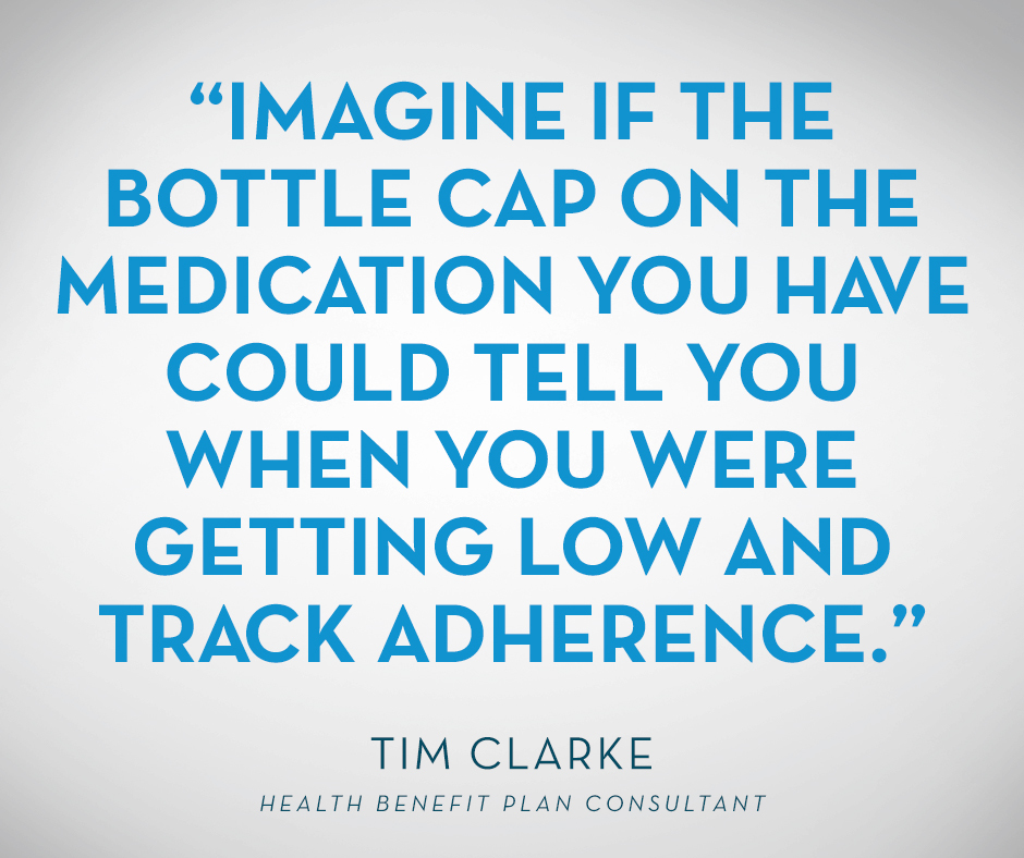 """Imagine if the bottle cap on the medication you have could tell you when you were getting low and track adherence."" Tim Clarke"
