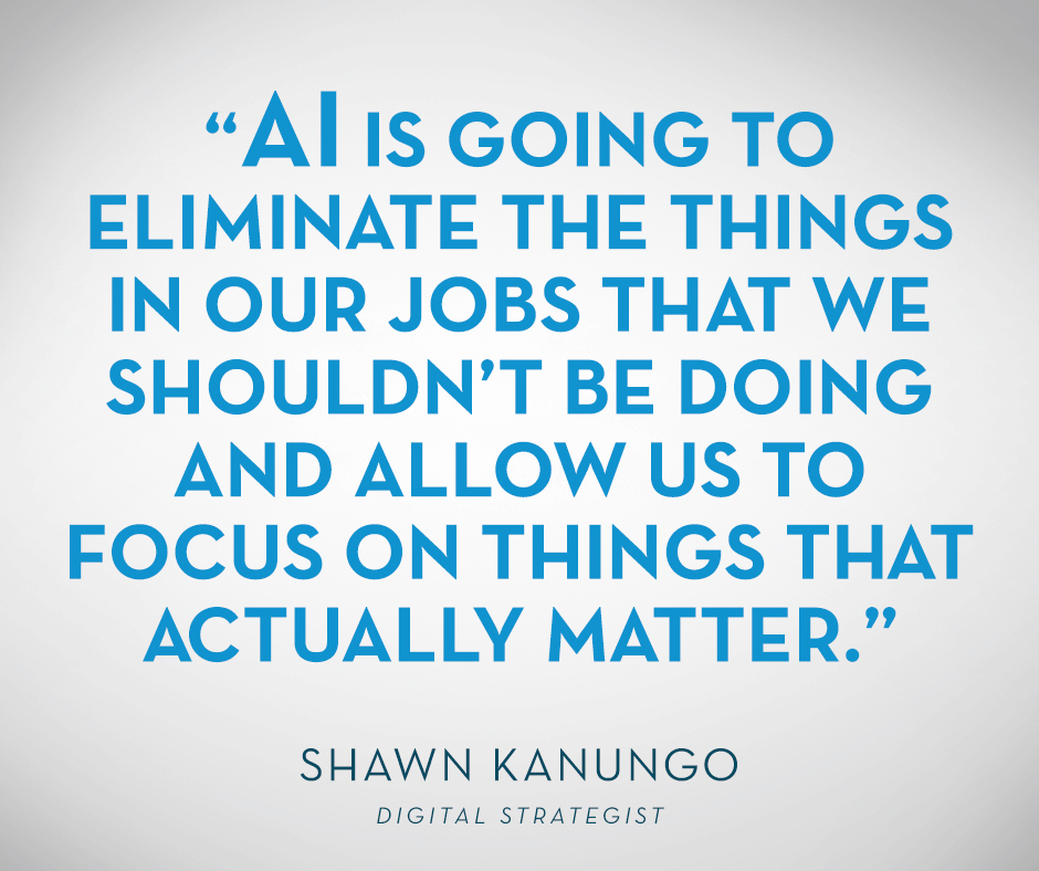 """AI is going to eliminate the things in our jobs that we shouldn't be doing and allow us to focus on things that actually matter."" Shawn Kanungo"